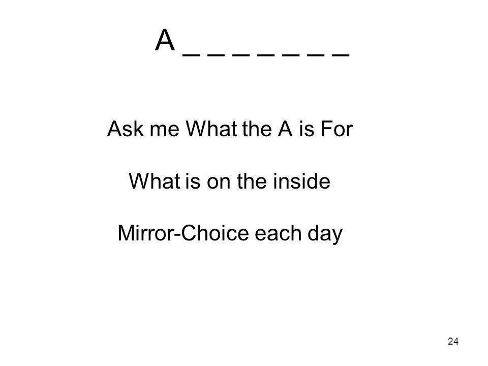 24 A _ _ _ _ _ _ _ Ask me What the A is For What is on the inside Mirror-Choice each day
