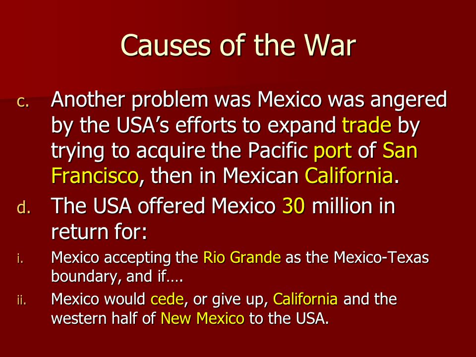 Causes of the War a. Mexico never recognized the Republic of Texas and considered the USAs annexation of Texas an insult. b. Also, Mexico refused to a