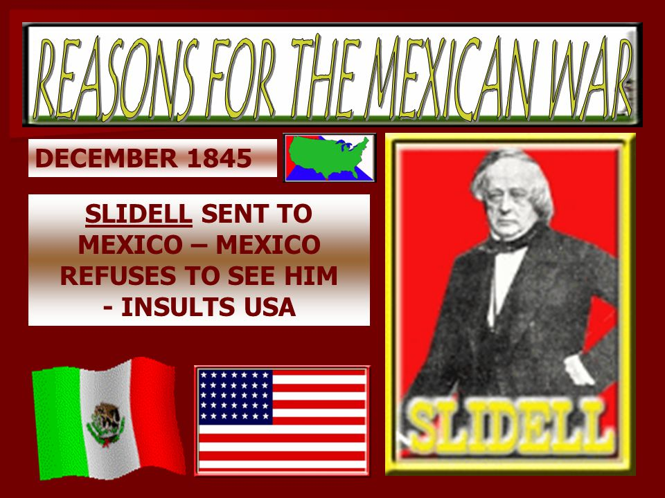 DECEMBER 1845 SLIDELL SENT TO MEXICO – MEXICO REFUSES TO SEE HIM - INSULTS USA
