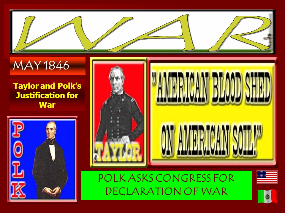 MAY 1846 Taylor and Polks Justification for War POLK ASKS CONGRESS FOR DECLARATION OF WAR