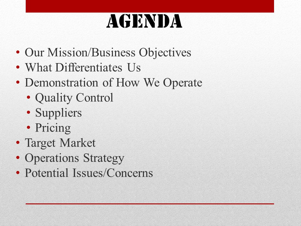 Our Mission/Business Objectives What Differentiates Us Demonstration of How We Operate Quality Control Suppliers Pricing Target Market Operations Strategy Potential Issues/Concerns Agenda
