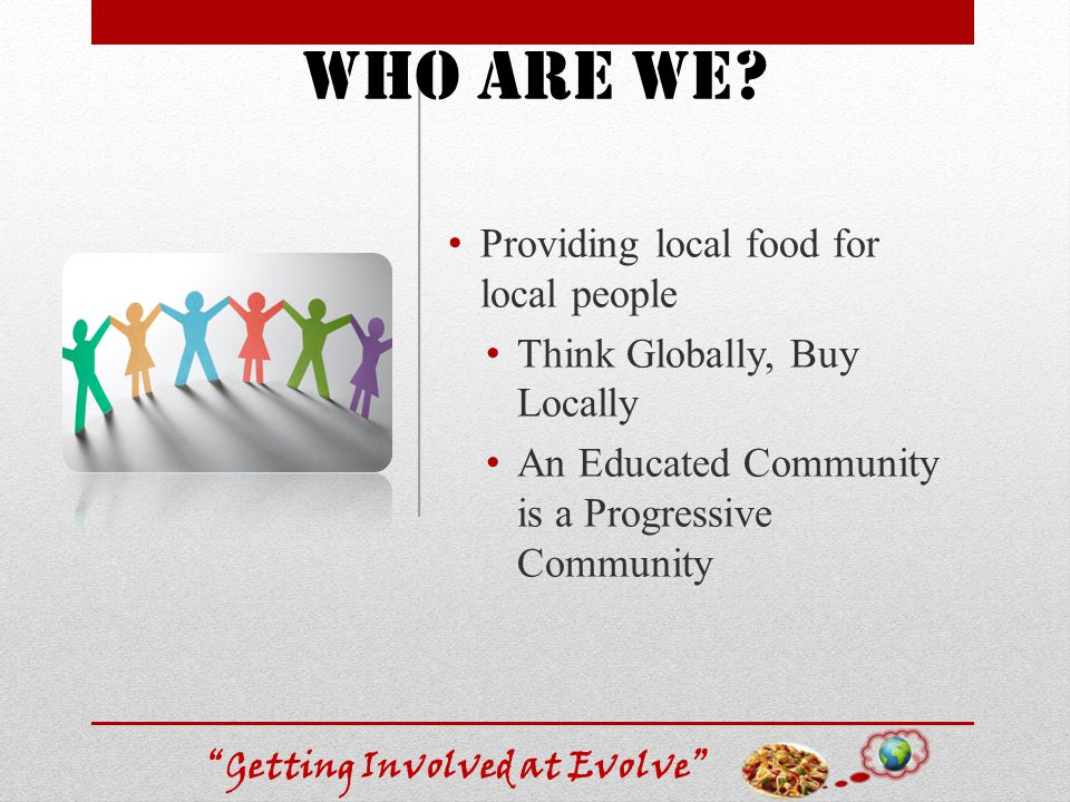 Getting Involved at Evolve Providing local food for local people Think Globally, Buy Locally An Educated Community is a Progressive Community Who are we