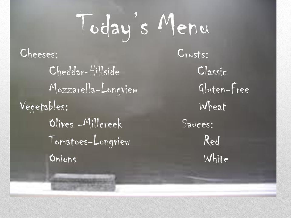 Todays Menu Cheeses: Crusts: Cheddar-Hillside Classic Mozzarella-Longview Gluten-Free Vegetables: Wheat Olives -Millcreek Sauces: Tomatoes-Longview Re