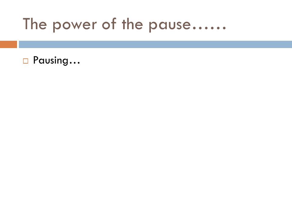 The power of the pause…… Pausing…