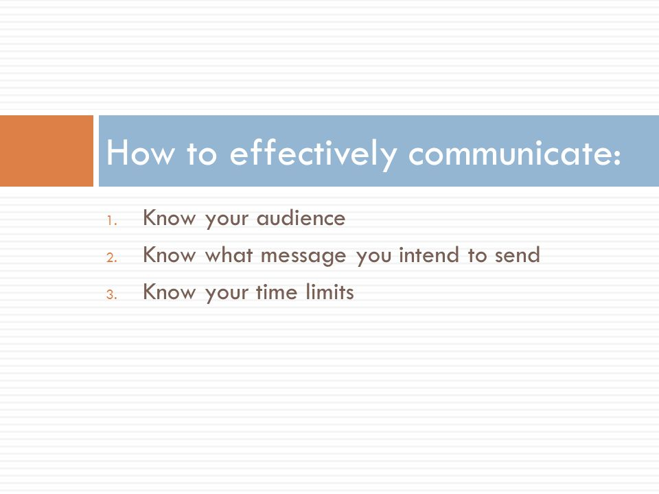 1. Know your audience 2. Know what message you intend to send 3. Know your time limits How to effectively communicate: