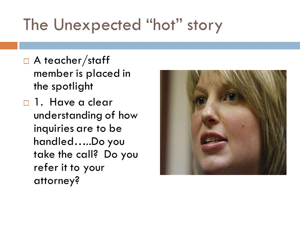 The Unexpected hot story A teacher/staff member is placed in the spotlight 1. Have a clear understanding of how inquiries are to be handled…..Do you t