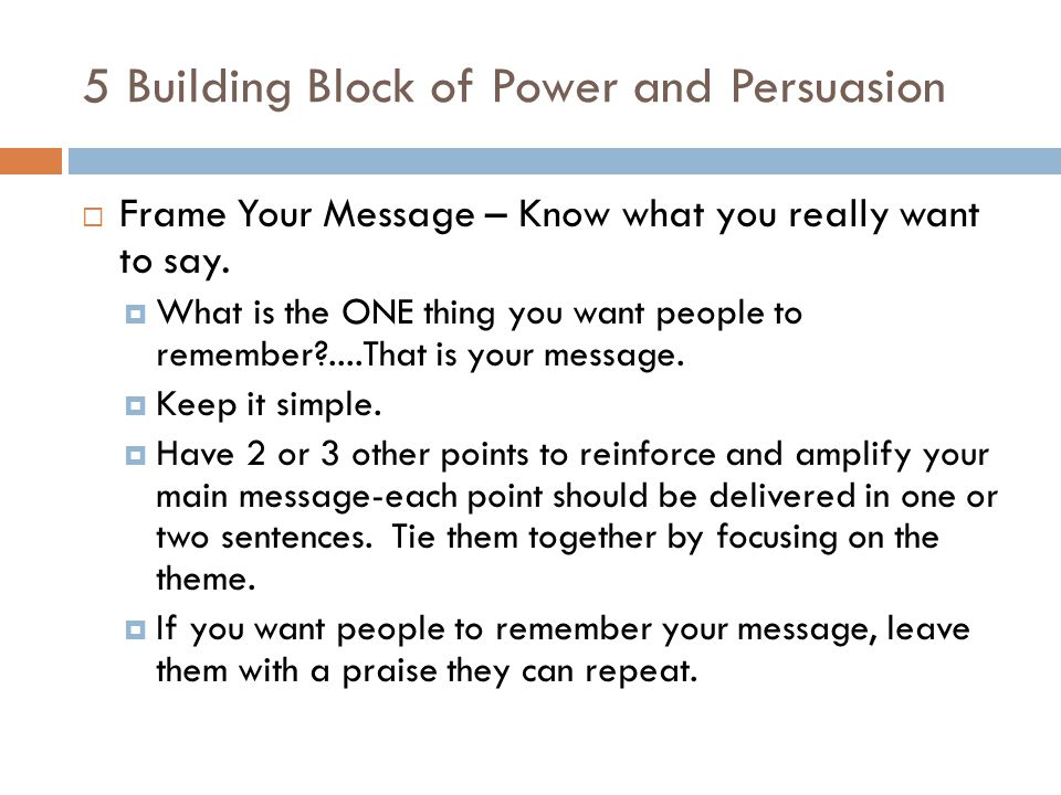 5 Building Block of Power and Persuasion Frame Your Message – Know what you really want to say. What is the ONE thing you want people to remember?....