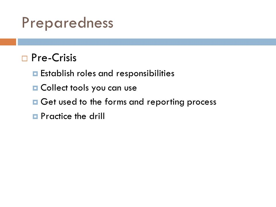 Preparedness Pre-Crisis Establish roles and responsibilities Collect tools you can use Get used to the forms and reporting process Practice the drill