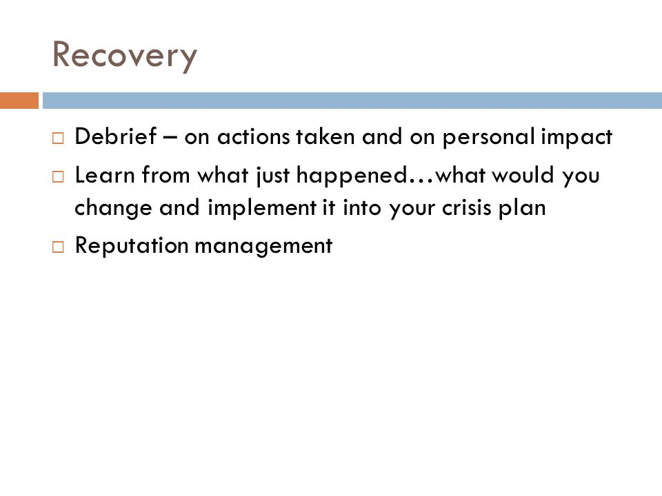 Recovery Debrief – on actions taken and on personal impact Learn from what just happened…what would you change and implement it into your crisis plan
