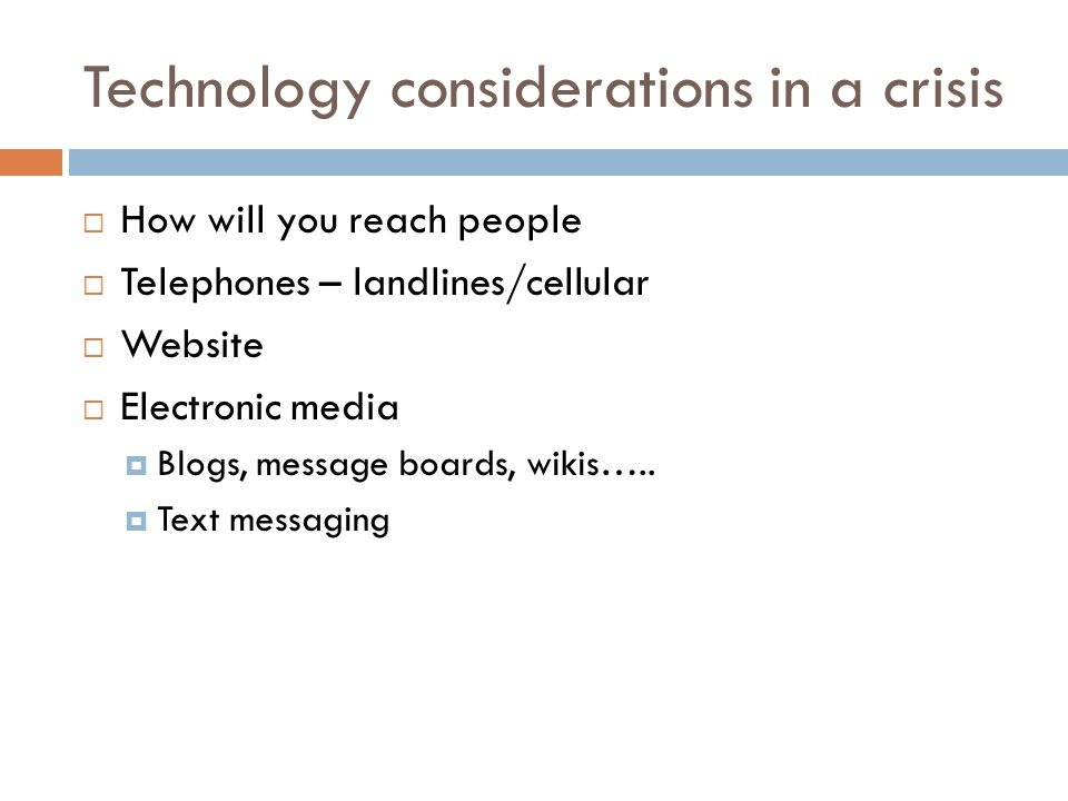 Technology considerations in a crisis How will you reach people Telephones – landlines/cellular Website Electronic media Blogs, message boards, wikis…