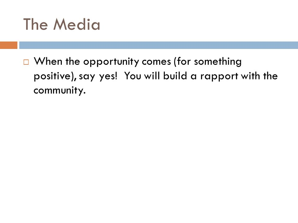 The Media When the opportunity comes (for something positive), say yes! You will build a rapport with the community.