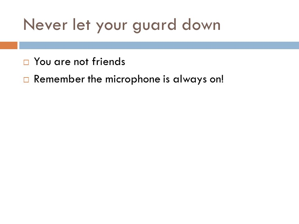 Never let your guard down You are not friends Remember the microphone is always on!