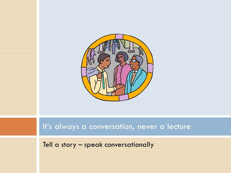 Tell a story – speak conversationally Its always a conversation, never a lecture