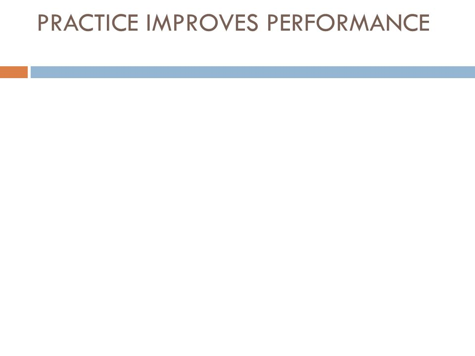 PRACTICE IMPROVES PERFORMANCE