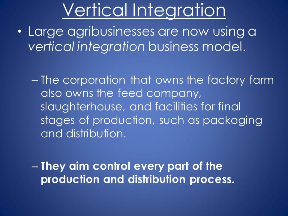 Vertical Integration Large agribusinesses are now using a vertical integration business model. – The corporation that owns the factory farm also owns