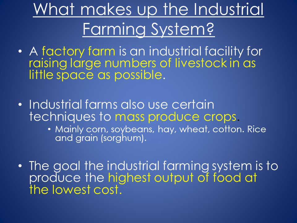 What makes up the Industrial Farming System? A factory farm is an industrial facility for raising large numbers of livestock in as little space as pos