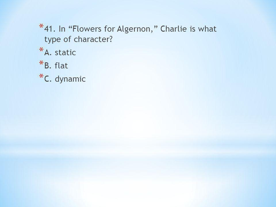 * 41. In Flowers for Algernon, Charlie is what type of character.
