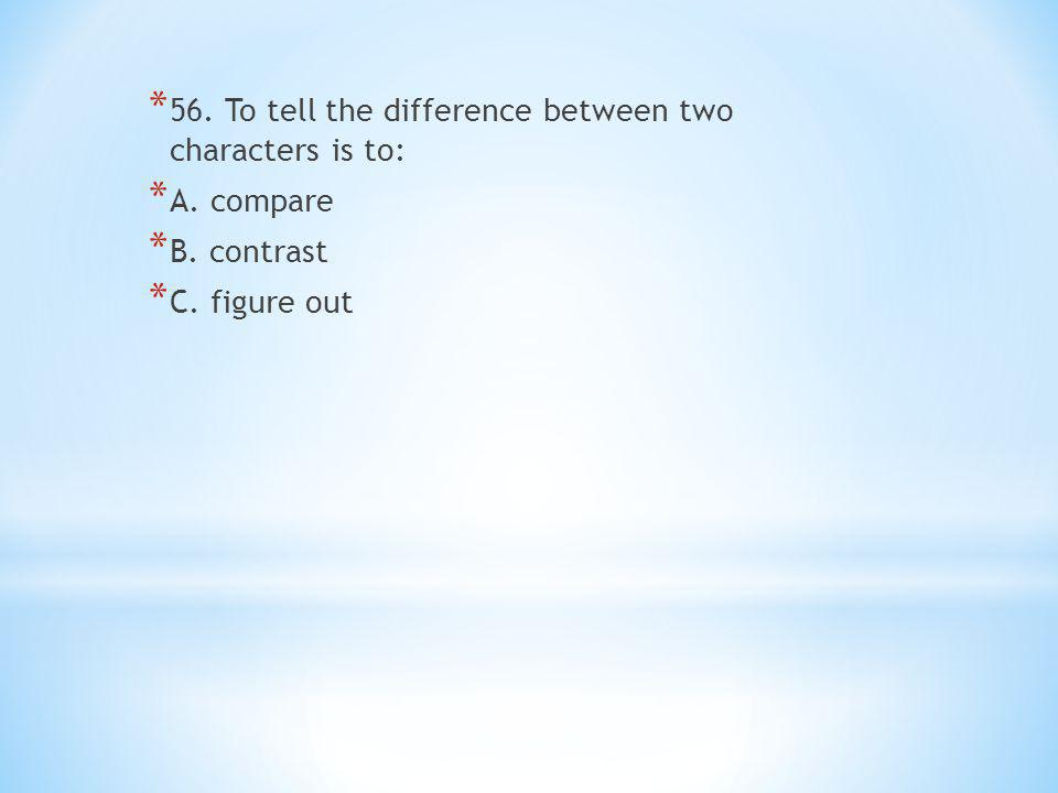 * 56. To tell the difference between two characters is to: * A.