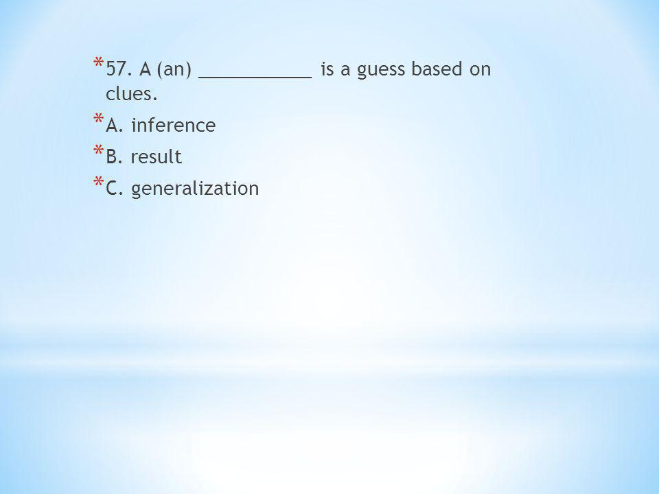 * 57. A (an) ___________ is a guess based on clues. * A. inference * B. result * C. generalization