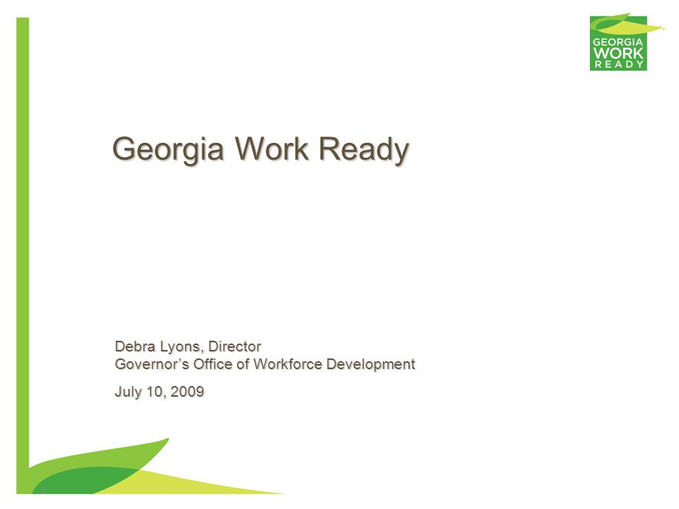 0 Georgia Work Ready Debra Lyons, Director Governors Office of Workforce Development July 10, 2009