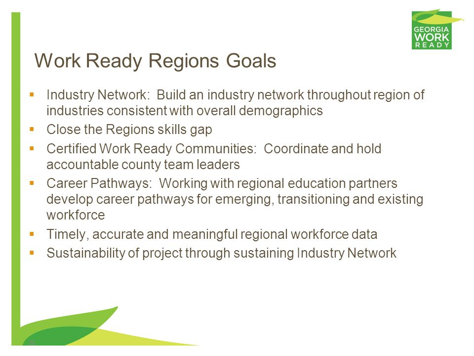 26 Work Ready Regions Goals Industry Network: Build an industry network throughout region of industries consistent with overall demographics Close the Regions skills gap Certified Work Ready Communities: Coordinate and hold accountable county team leaders Career Pathways: Working with regional education partners develop career pathways for emerging, transitioning and existing workforce Timely, accurate and meaningful regional workforce data Sustainability of project through sustaining Industry Network