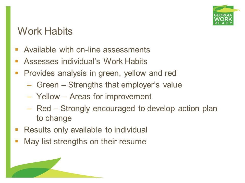 Work Habits Available with on-line assessments Assesses individuals Work Habits Provides analysis in green, yellow and red –Green – Strengths that employers value –Yellow – Areas for improvement –Red – Strongly encouraged to develop action plan to change Results only available to individual May list strengths on their resume 7