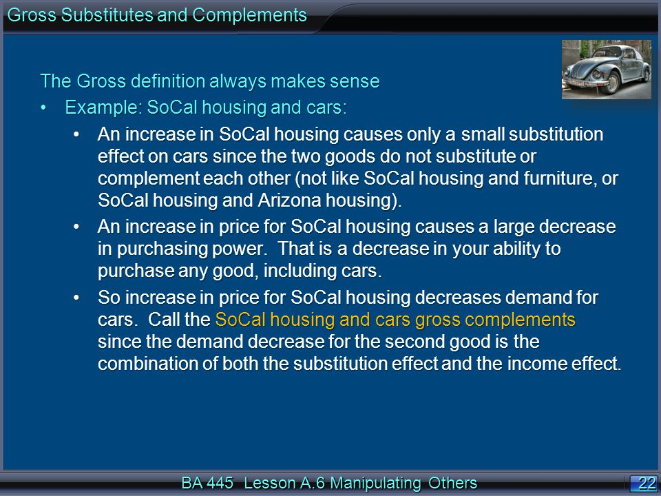 22 BA 445 Lesson A.6 Manipulating Others The Gross definition always makes sense Example: SoCal housing and cars:Example: SoCal housing and cars: An increase in SoCal housing causes only a small substitution effect on cars since the two goods do not substitute or complement each other (not like SoCal housing and furniture, or SoCal housing and Arizona housing).An increase in SoCal housing causes only a small substitution effect on cars since the two goods do not substitute or complement each other (not like SoCal housing and furniture, or SoCal housing and Arizona housing).