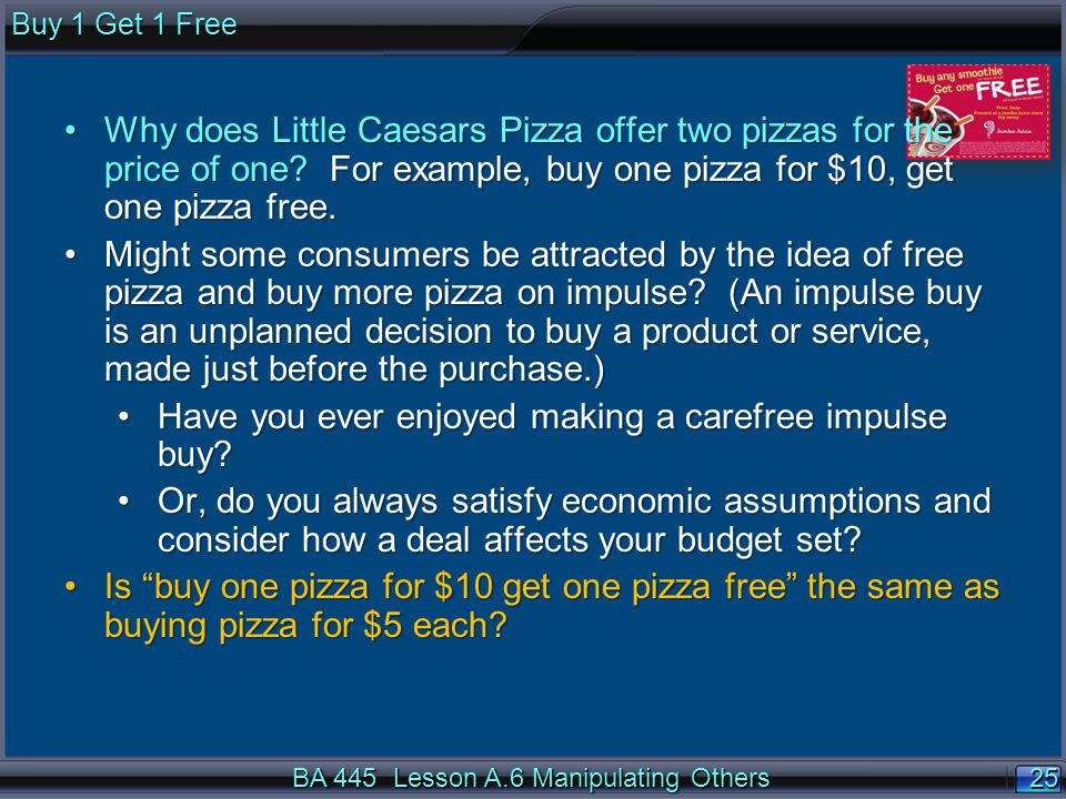 25 BA 445 Lesson A.6 Manipulating Others Buy 1 Get 1 Free Why does Little Caesars Pizza offer two pizzas for the price of one? For example, buy one pi