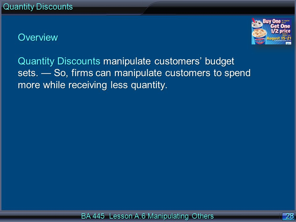 28 Overview Quantity Discounts manipulate customers budget sets. So, firms can manipulate customers to spend more while receiving less quantity. BA 44