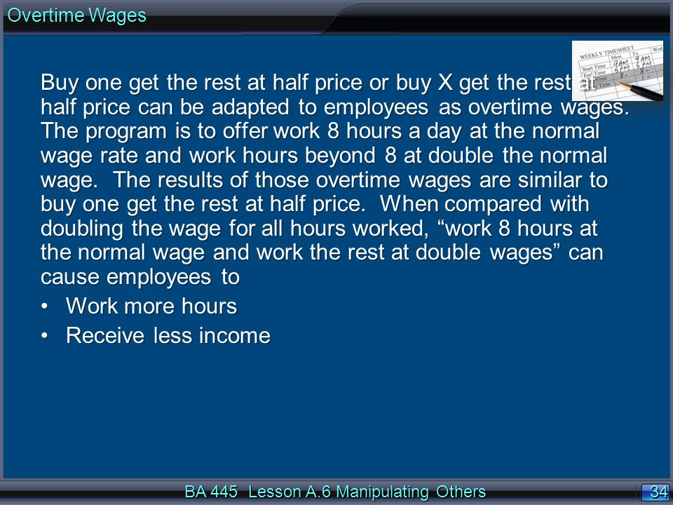 34 BA 445 Lesson A.6 Manipulating Others Overtime Wages Buy one get the rest at half price or buy X get the rest at half price can be adapted to emplo