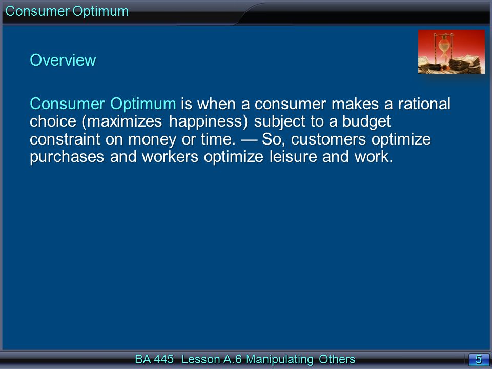 5 5 BA 445 Lesson A.6 Manipulating Others Consumer Optimum Overview Consumer Optimum is when a consumer makes a rational choice (maximizes happiness)