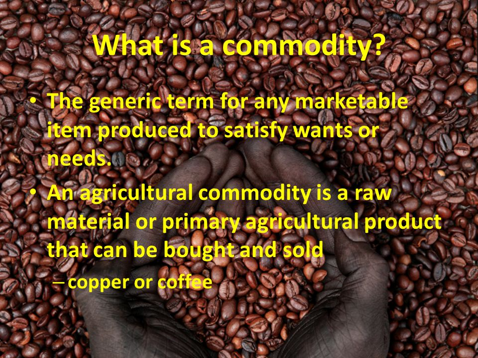 What is a commodity? The generic term for any marketable item produced to satisfy wants or needs. An agricultural commodity is a raw material or prima