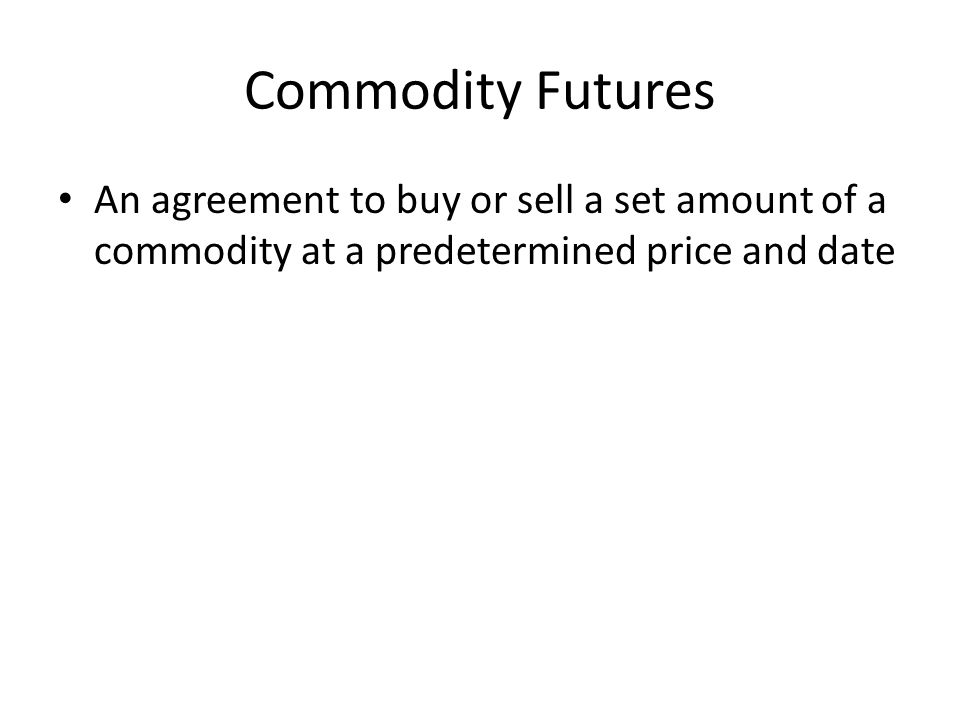 Commodity Futures An agreement to buy or sell a set amount of a commodity at a predetermined price and date