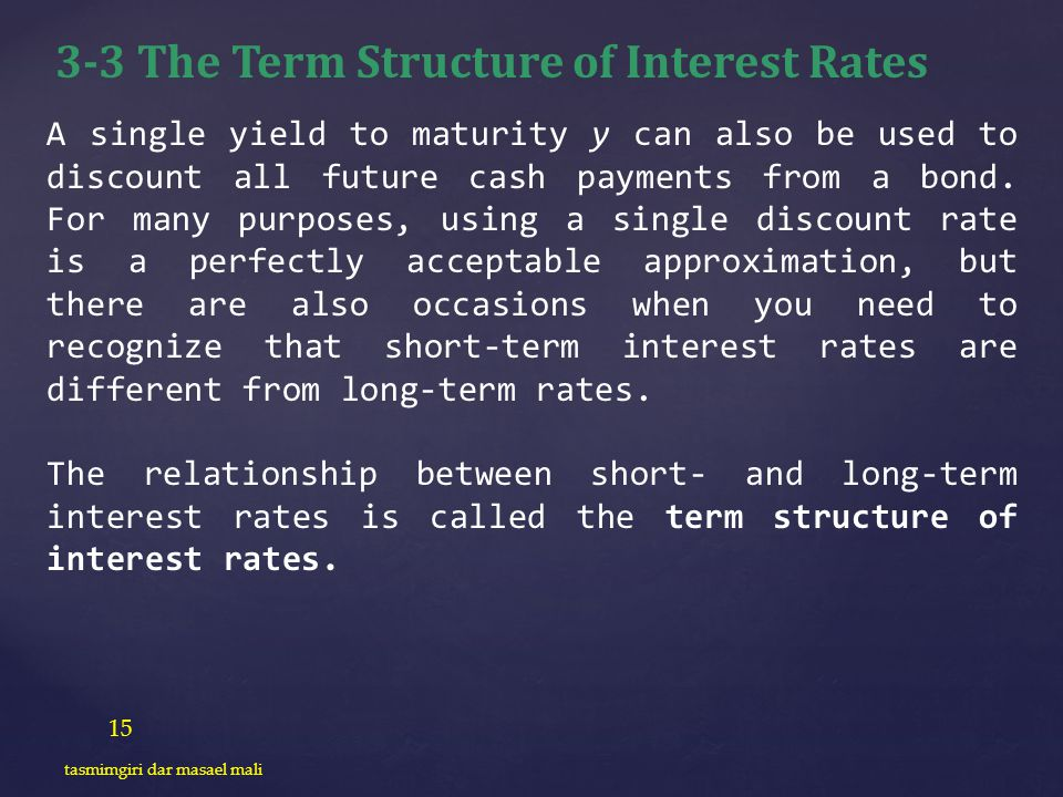 15 tasmimgiri dar masael mali 3-3 The Term Structure of Interest Rates A single yield to maturity y can also be used to discount all future cash payme