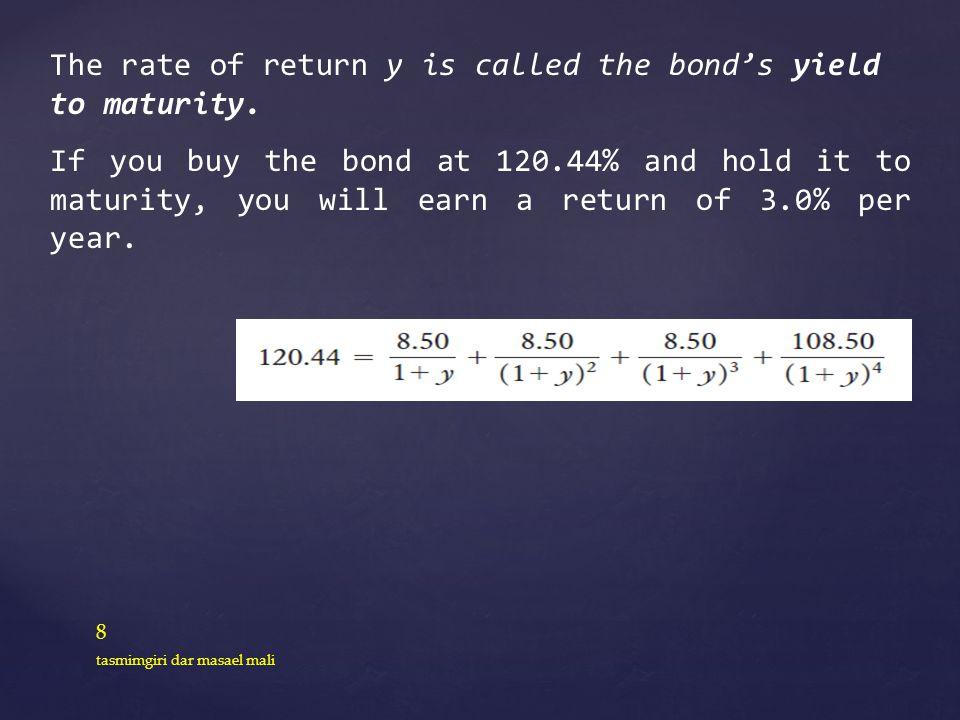 8 tasmimgiri dar masael mali The rate of return y is called the bonds yield to maturity. If you buy the bond at 120.44% and hold it to maturity, you w
