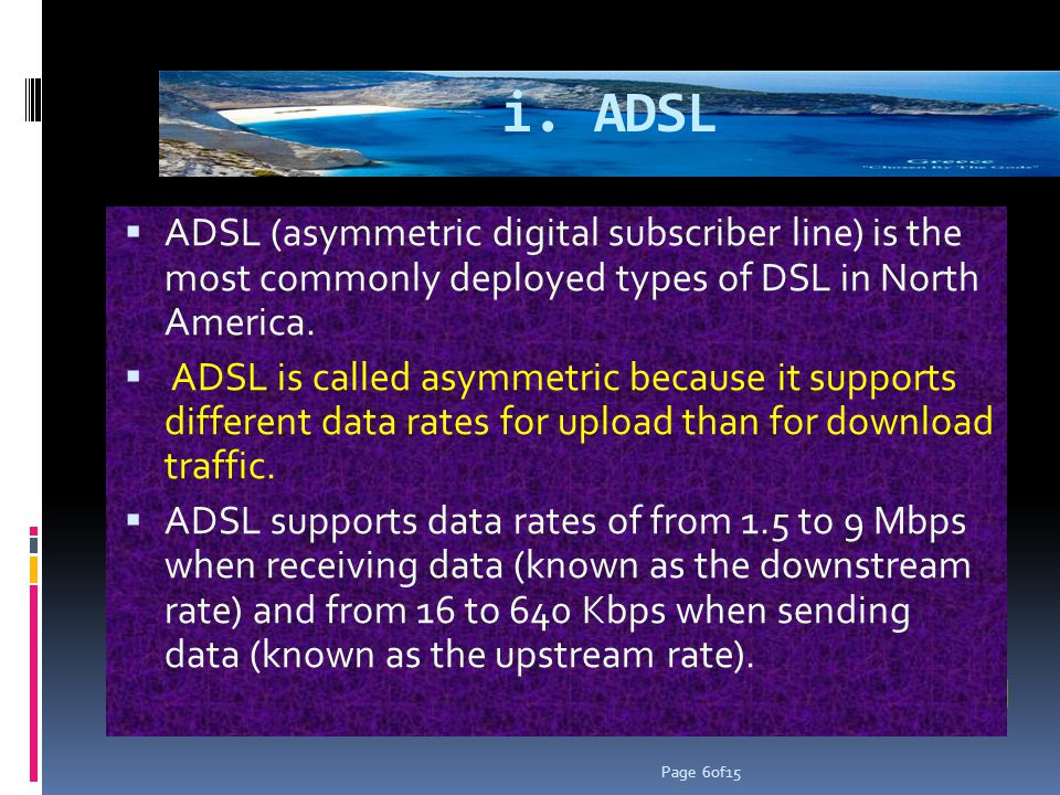 i. ADSL ADSL (asymmetric digital subscriber line) is the most commonly deployed types of DSL in North America. ADSL is called asymmetric because it su