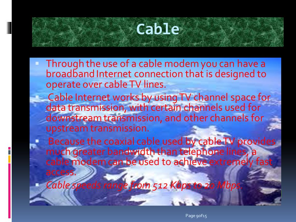 Cable Through the use of a cable modem you can have a broadband Internet connection that is designed to operate over cable TV lines.