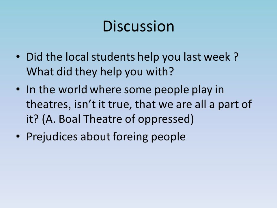 Discussion Did the local students help you last week .