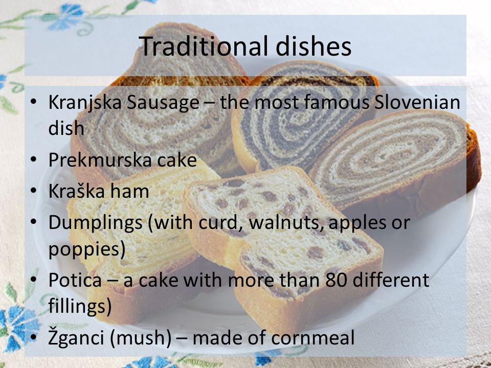 Traditional dishes Kranjska Sausage – the most famous Slovenian dish Prekmurska cake Kraška ham Dumplings (with curd, walnuts, apples or poppies) Potica – a cake with more than 80 different fillings) Žganci (mush) – made of cornmeal