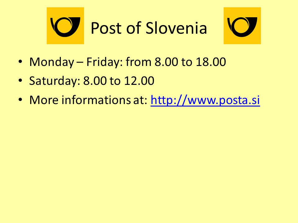 Post of Slovenia Monday – Friday: from 8.00 to 18.00 Saturday: 8.00 to 12.00 More informations at: http://www.posta.sihttp://www.posta.si