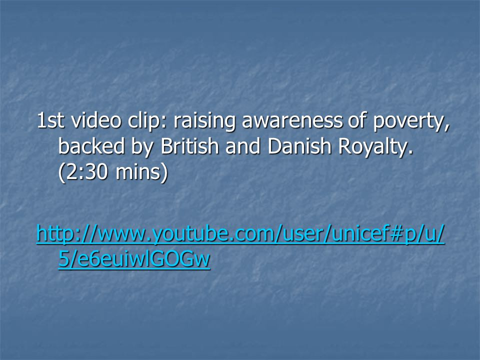 1st video clip: raising awareness of poverty, backed by British and Danish Royalty.