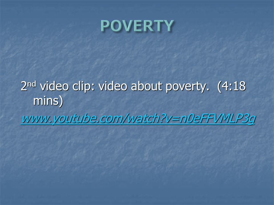 2 nd video clip: video about poverty. (4:18 mins) www.youtube.com/watch?v=n0eFFVMLP3g