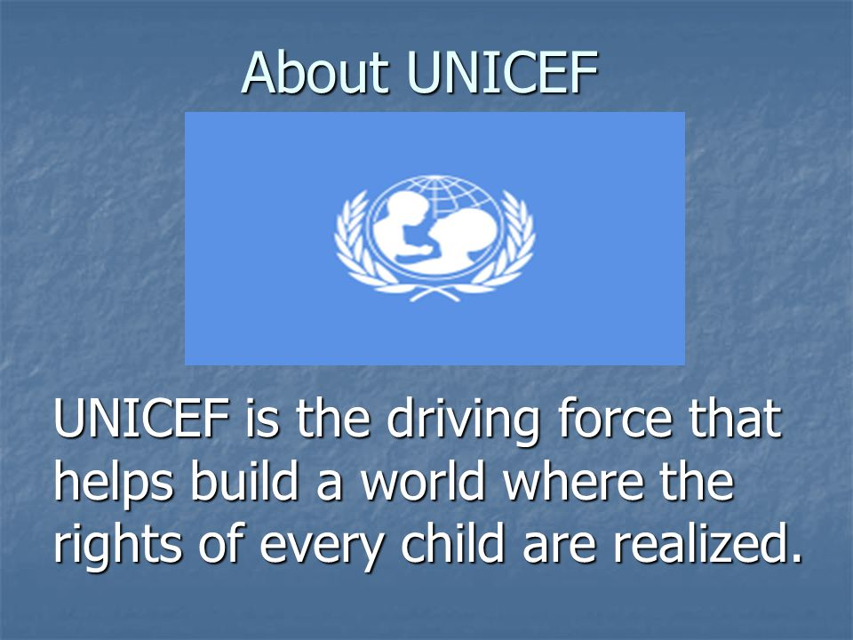 About UNICEF UNICEF is the driving force that helps build a world where the rights of every child are realized.