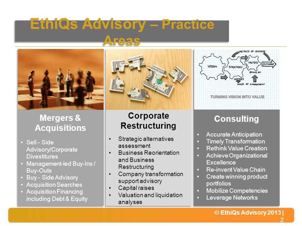 © EthiQs Advisory 2013 | 2 EthiQs Advisory – Practice Areas © EthiQs Advisory 2013 | 2 Mergers & Acquisitions Sell - Side Advisory/Corporate Divestitures Management-led Buy-Ins / Buy-Outs Buy - Side Advisory Acquisition Searches Acquisition Financing including Debt & Equity Mergers & Acquisitions Sell - Side Advisory/Corporate Divestitures Management-led Buy-Ins / Buy-Outs Buy - Side Advisory Acquisition Searches Acquisition Financing including Debt & Equity Corporate Restructuring Strategic alternatives assessment Business Reorientation and Business Restructuring Company transformation support advisory Capital raises Valuation and liquidation analyses Corporate Restructuring Strategic alternatives assessment Business Reorientation and Business Restructuring Company transformation support advisory Capital raises Valuation and liquidation analyses Consulting Accurate Anticipation Timely Transformation Rethink Value Creation Achieve Organizational Excellence Re-invent Value Chain Create winning product portfolios Mobilize Competencies Leverage Networks Consulting Accurate Anticipation Timely Transformation Rethink Value Creation Achieve Organizational Excellence Re-invent Value Chain Create winning product portfolios Mobilize Competencies Leverage Networks