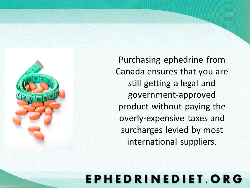 Purchasing ephedrine from Canada ensures that you are still getting a legal and government-approved product without paying the overly-expensive taxes