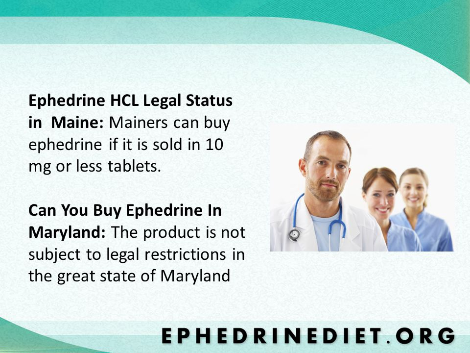Ephedrine HCL Legal Status in Maine: Mainers can buy ephedrine if it is sold in 10 mg or less tablets. Can You Buy Ephedrine In Maryland: The product