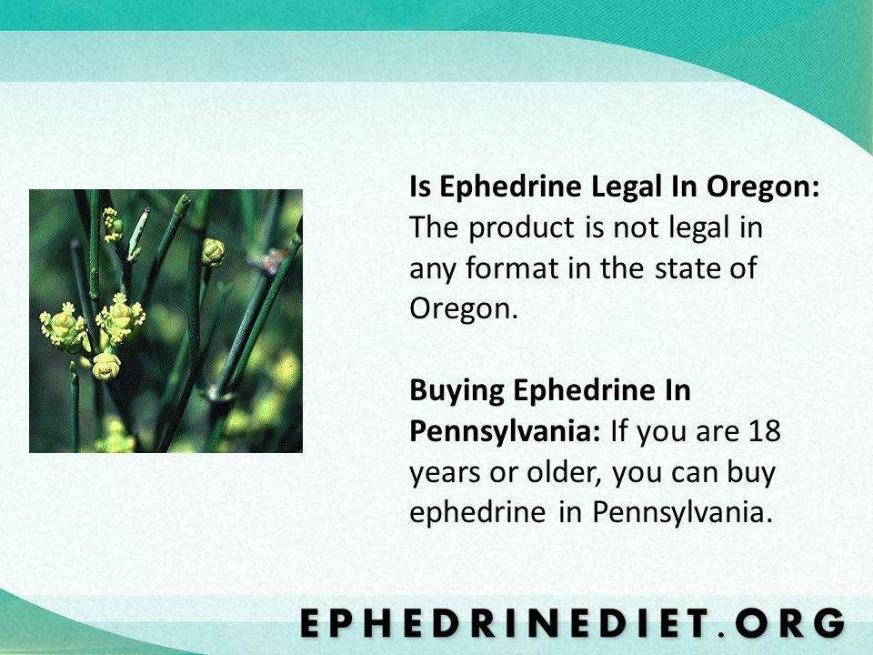 Is Ephedrine Legal In Oregon: The product is not legal in any format in the state of Oregon. Buying Ephedrine In Pennsylvania: If you are 18 years or