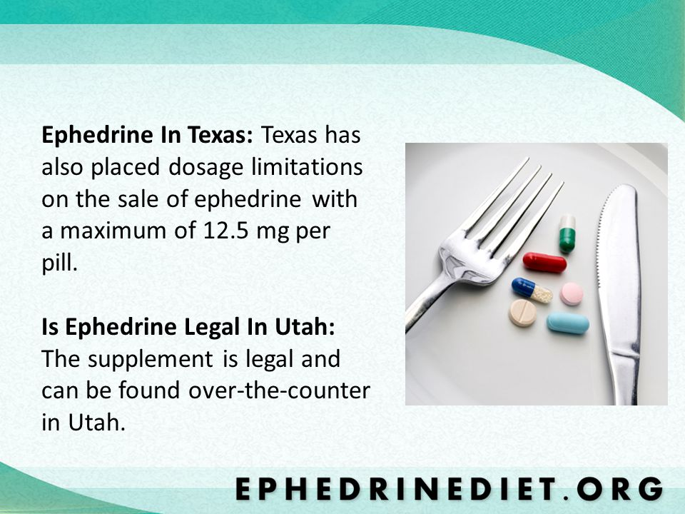 Ephedrine In Texas: Texas has also placed dosage limitations on the sale of ephedrine with a maximum of 12.5 mg per pill. Is Ephedrine Legal In Utah: