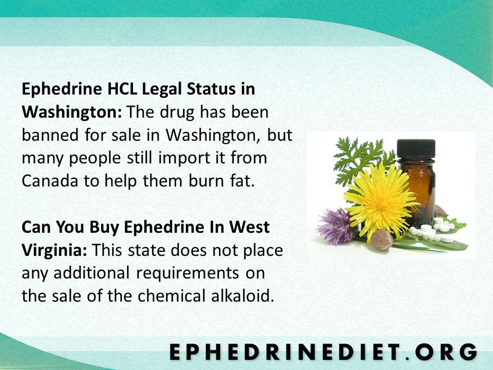 Ephedrine HCL Legal Status in Washington: The drug has been banned for sale in Washington, but many people still import it from Canada to help them bu