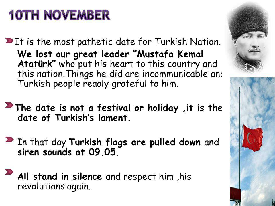 It is the most pathetic date for Turkish Nation. We lost our great leader Mustafa Kemal Atatürk who put his heart to this country and this nation.Thin